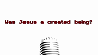 2. Is Jesus a Created Being?